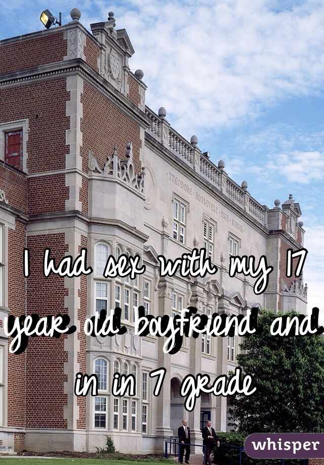 I had sex with my 17 year old boyfriend and in in 7 grade