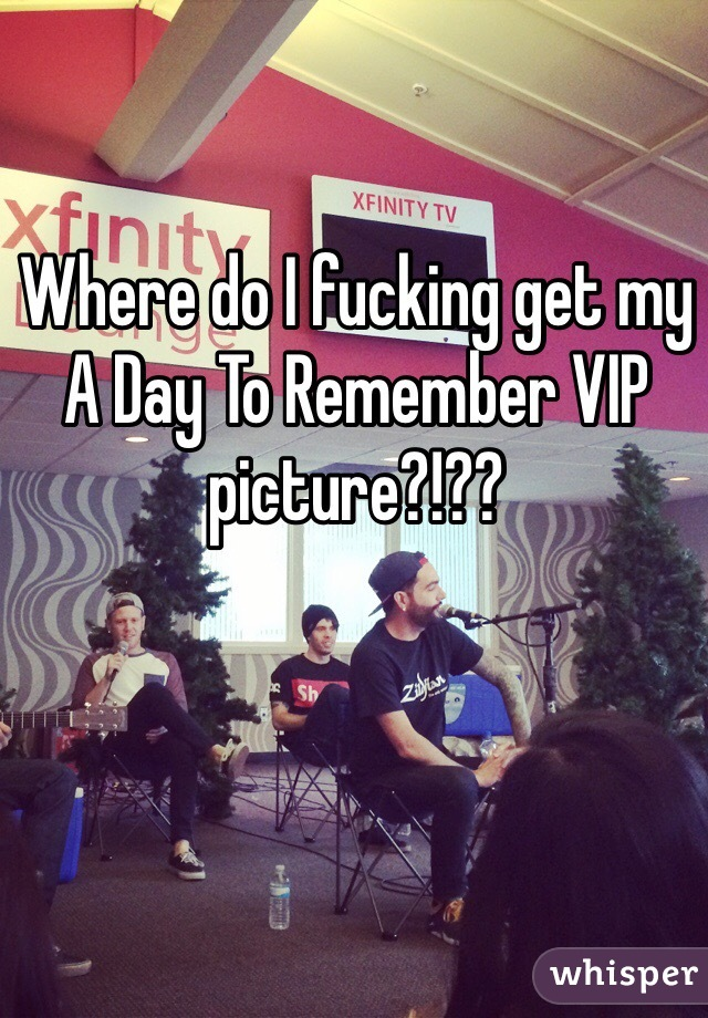 Where do I fucking get my A Day To Remember VIP picture?!??
