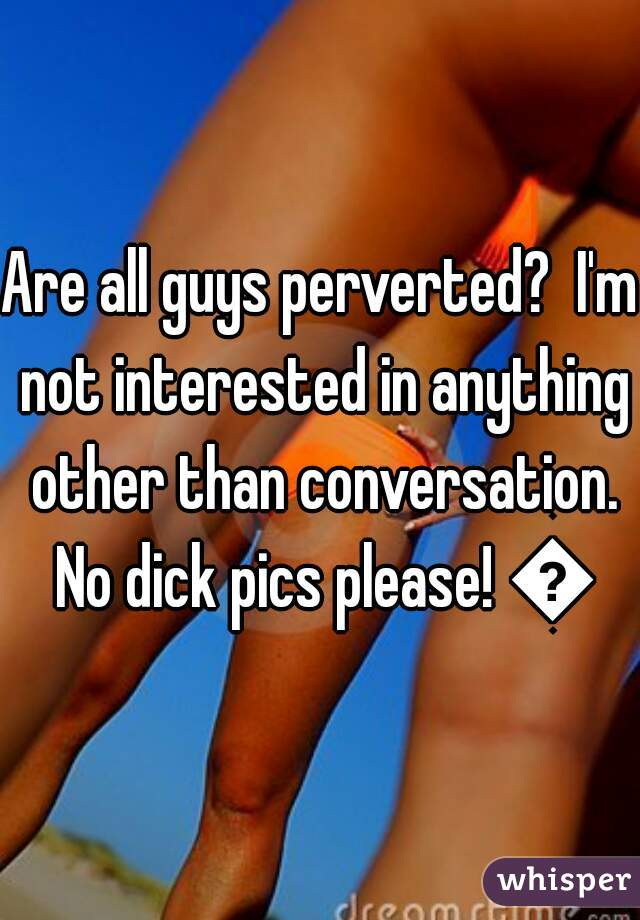 Are all guys perverted?  I'm not interested in anything other than conversation. No dick pics please! 👌