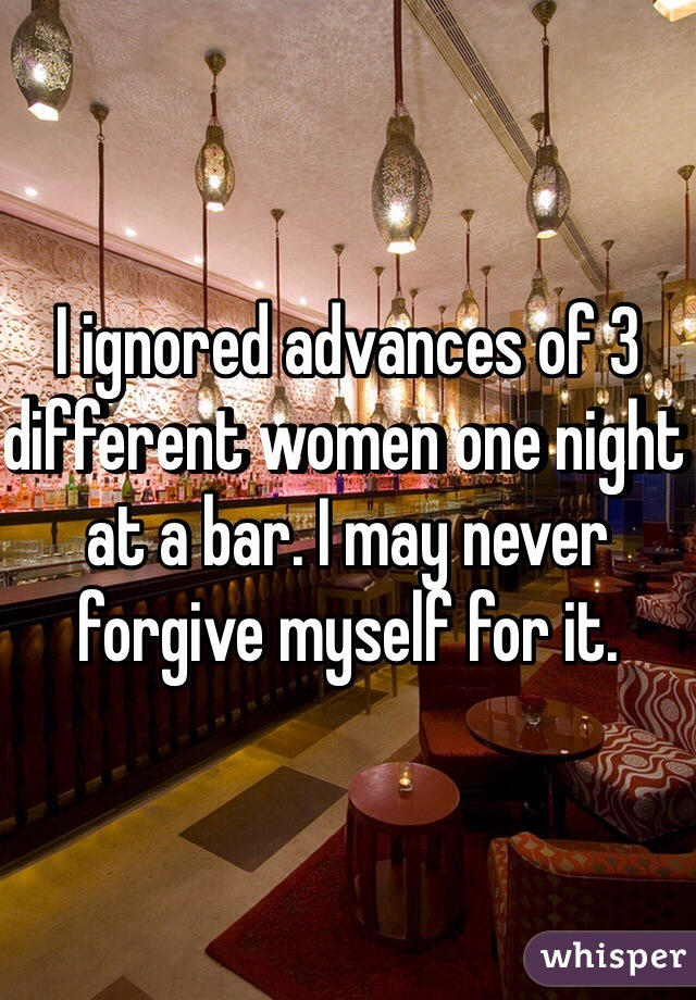 I ignored advances of 3 different women one night at a bar. I may never forgive myself for it.