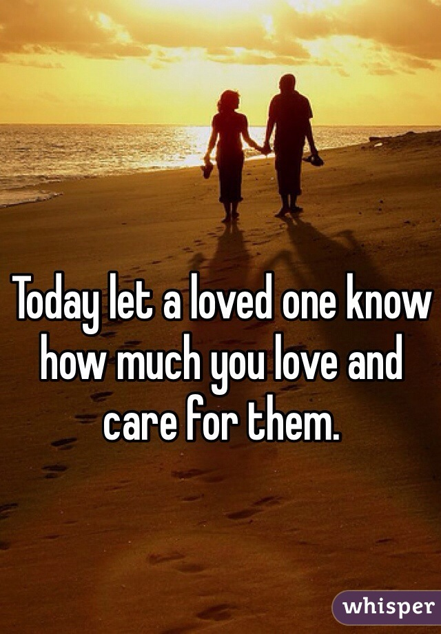 Today let a loved one know how much you love and care for them.