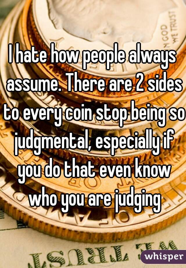 I hate how people always assume. There are 2 sides to every coin stop being so judgmental, especially if you do that even know who you are judging