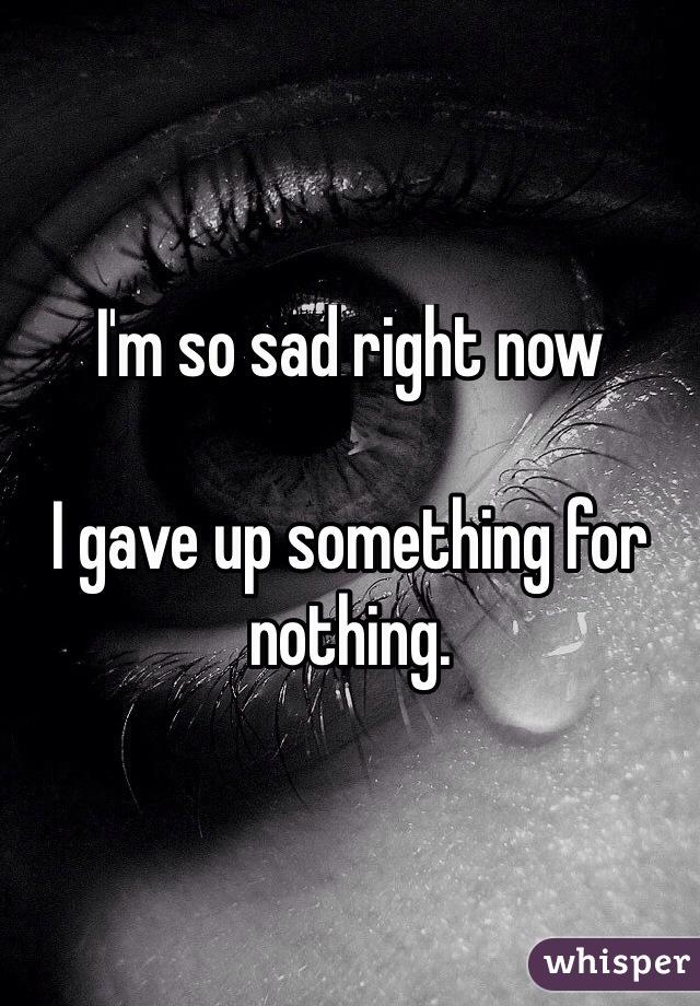 I'm so sad right now  I gave up something for nothing.