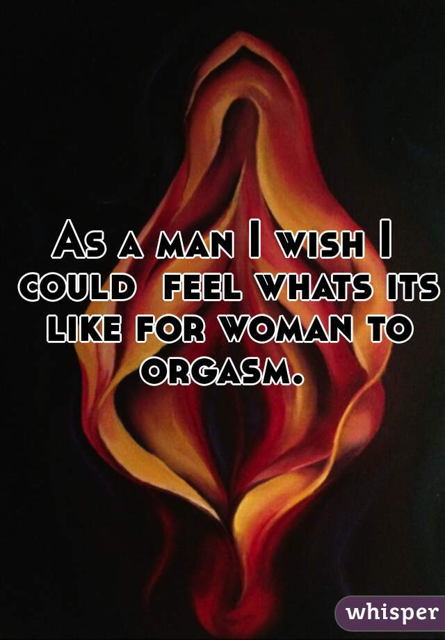As a man I wish I could  feel whats its like for woman to orgasm.