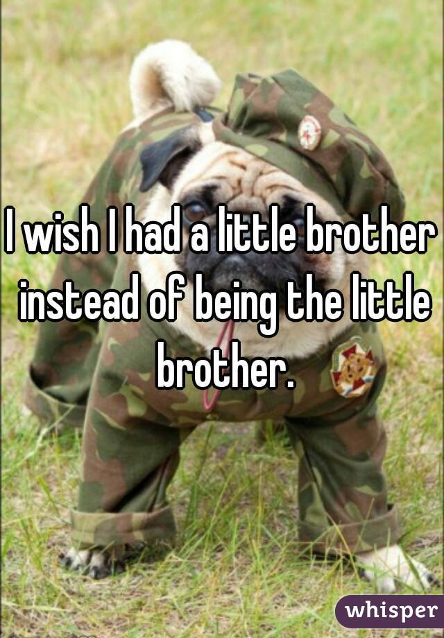 I wish I had a little brother instead of being the little brother.