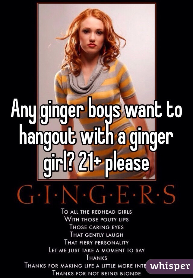 Any ginger boys want to hangout with a ginger girl? 21+ please