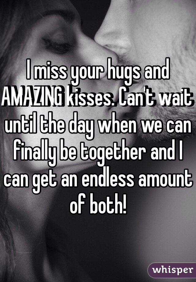 I miss your hugs and AMAZING kisses. Can't wait until the day when we can finally be together and I can get an endless amount of both!