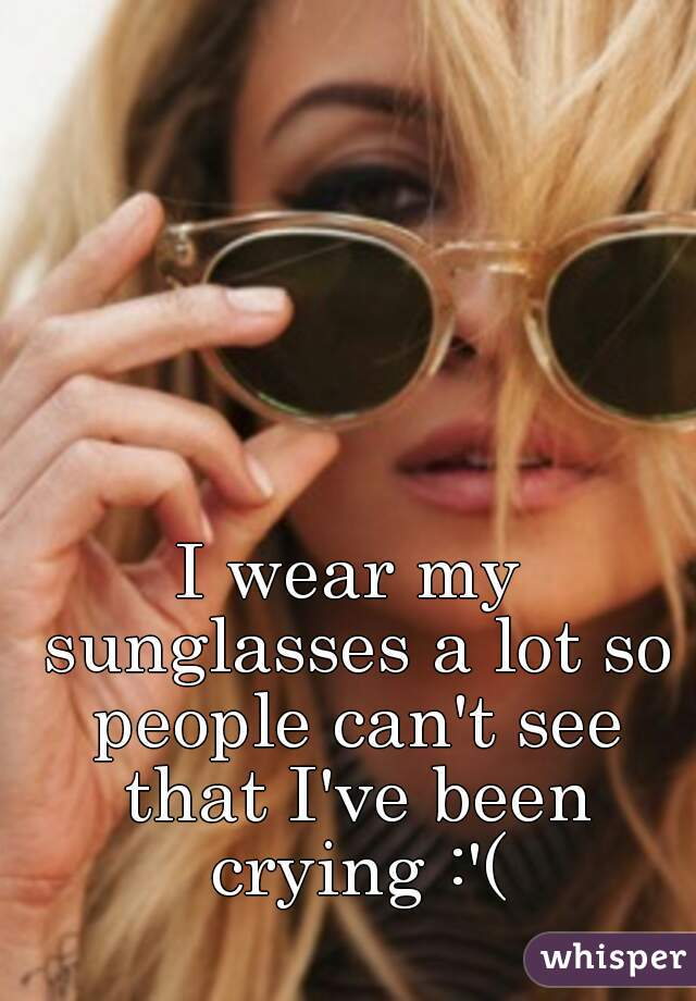 I wear my sunglasses a lot so people can't see that I've been crying :'(