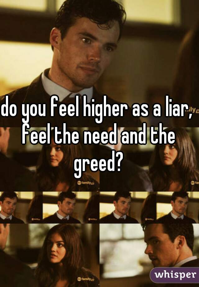 do you feel higher as a liar,  feel the need and the greed?