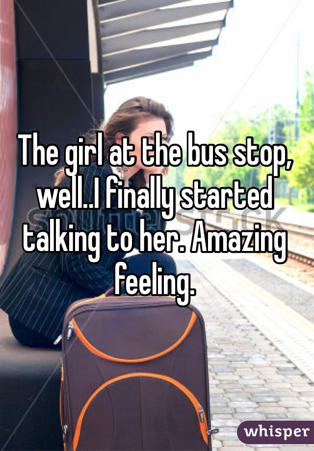 The girl at the bus stop, well..I finally started talking to her. Amazing feeling.