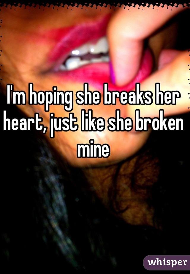 I'm hoping she breaks her heart, just like she broken mine