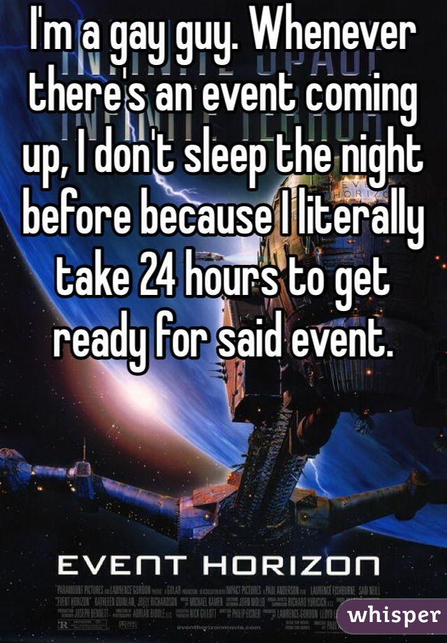 I'm a gay guy. Whenever there's an event coming up, I don't sleep the night before because I literally take 24 hours to get ready for said event.