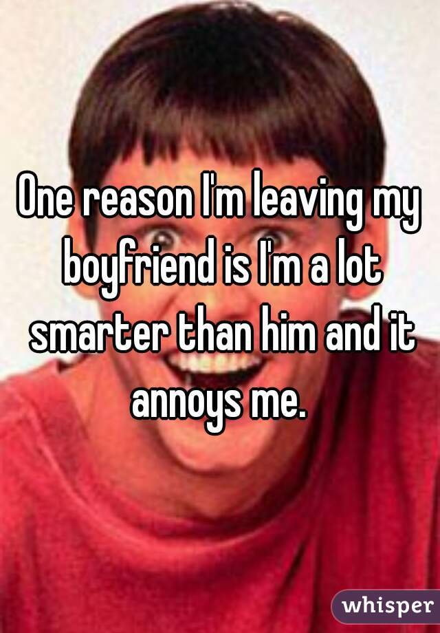 One reason I'm leaving my boyfriend is I'm a lot smarter than him and it annoys me.