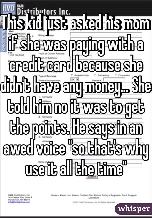 """This kid just asked his mom if she was paying with a credit card because she didn't have any money... She told him no it was to get the points. He says in an awed voice """"so that's why use it all the time"""""""