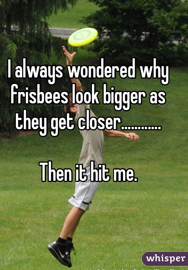 I always wondered why frisbees look bigger as they get closer............  Then it hit me.