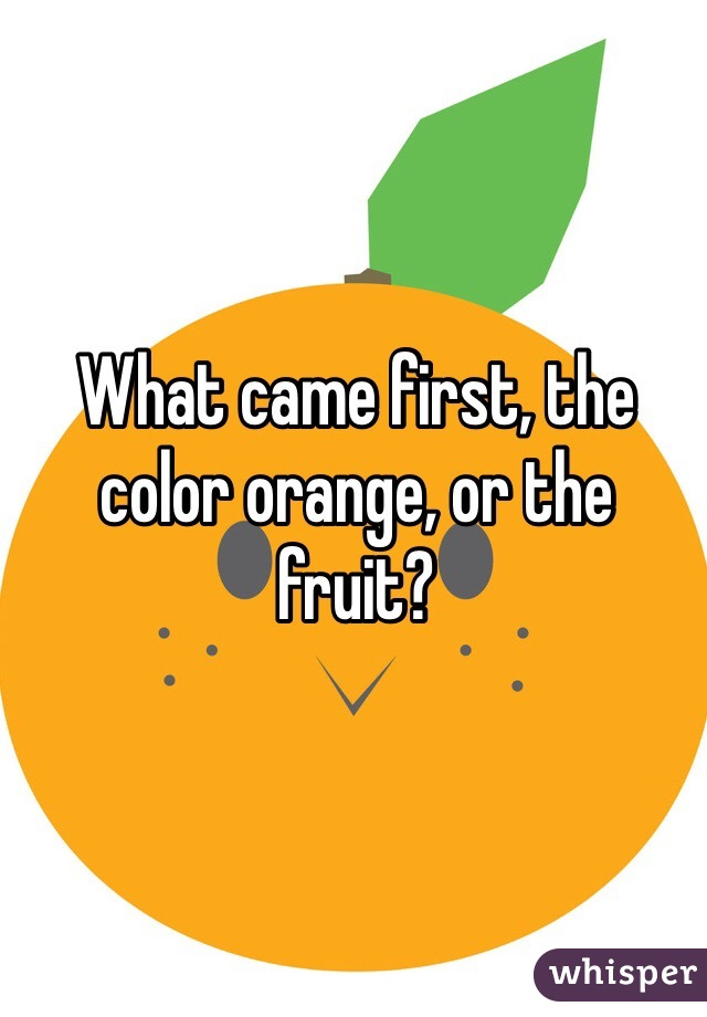What came first, the color orange, or the fruit?