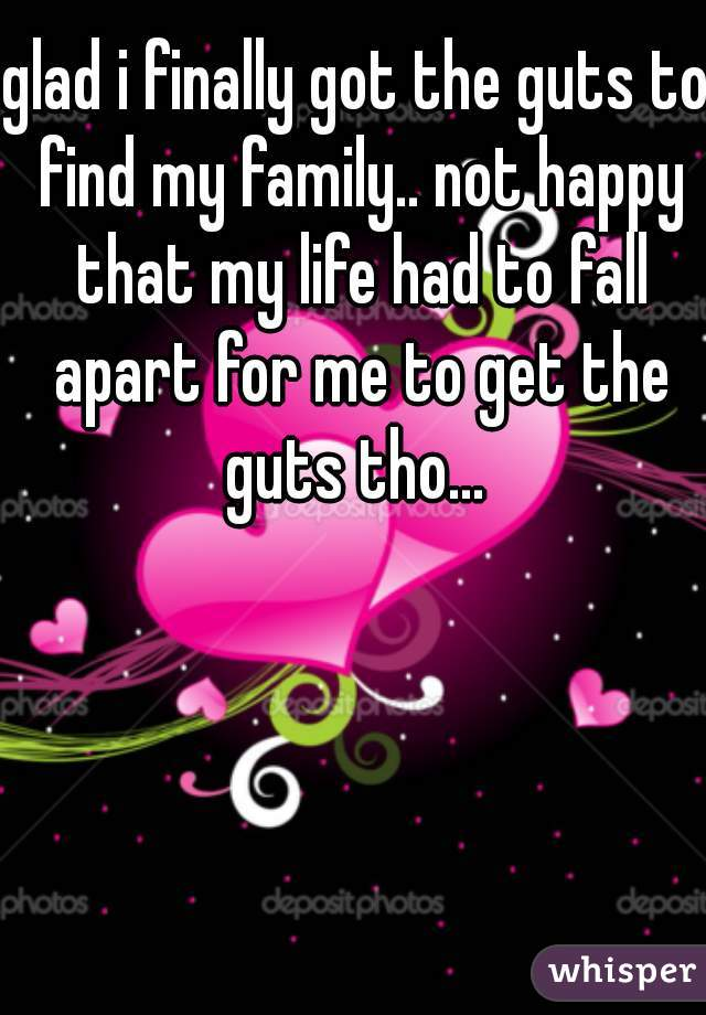 glad i finally got the guts to find my family.. not happy that my life had to fall apart for me to get the guts tho...