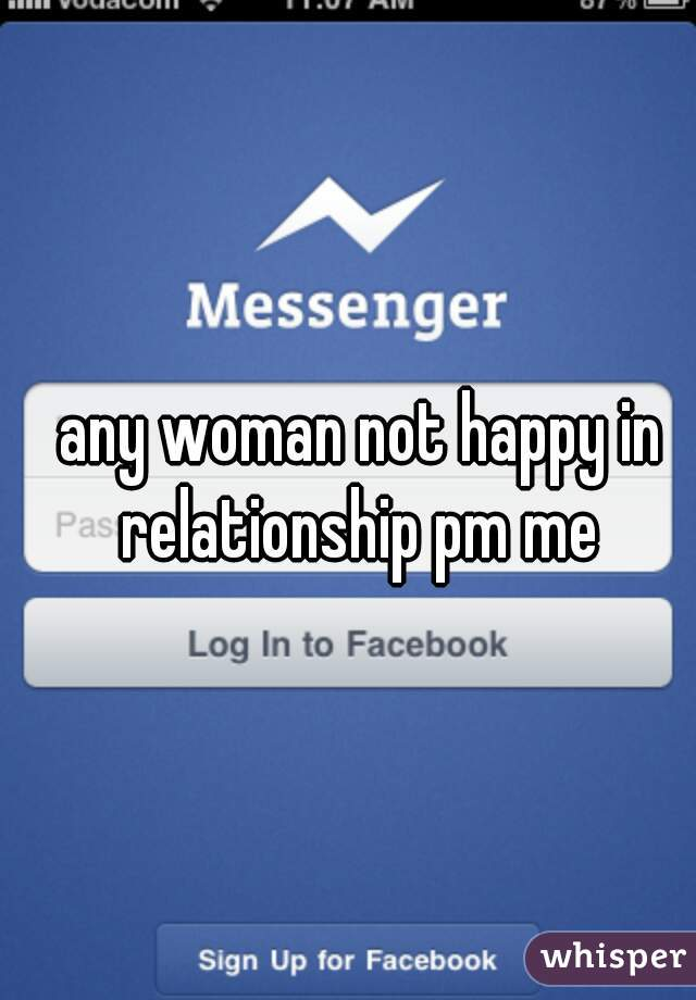 any woman not happy in relationship pm me