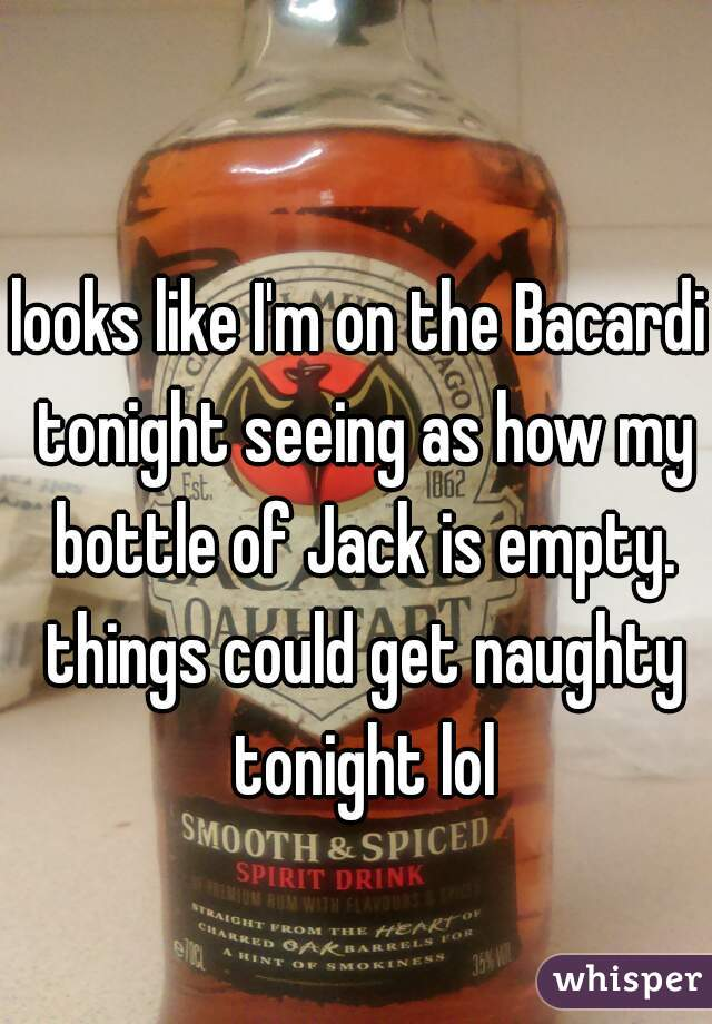 looks like I'm on the Bacardi tonight seeing as how my bottle of Jack is empty. things could get naughty tonight lol
