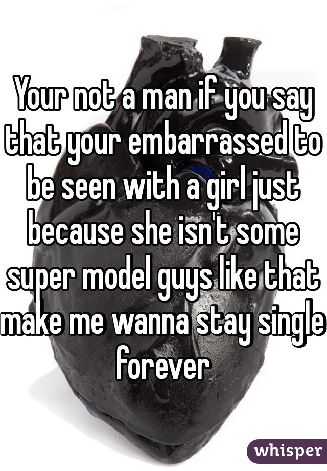 Your not a man if you say that your embarrassed to be seen with a girl just because she isn't some super model guys like that make me wanna stay single forever