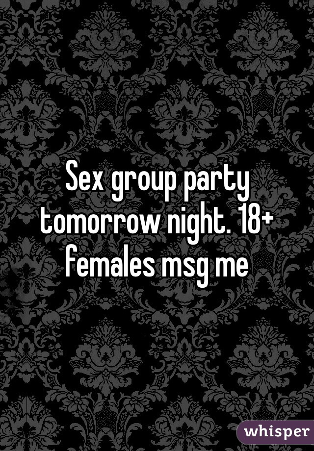 Sex group party tomorrow night. 18+ females msg me