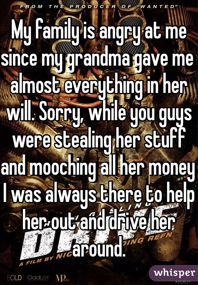 My family is angry at me since my grandma gave me almost everything in her will. Sorry, while you guys were stealing her stuff and mooching all her money I was always there to help her out and drive her around.