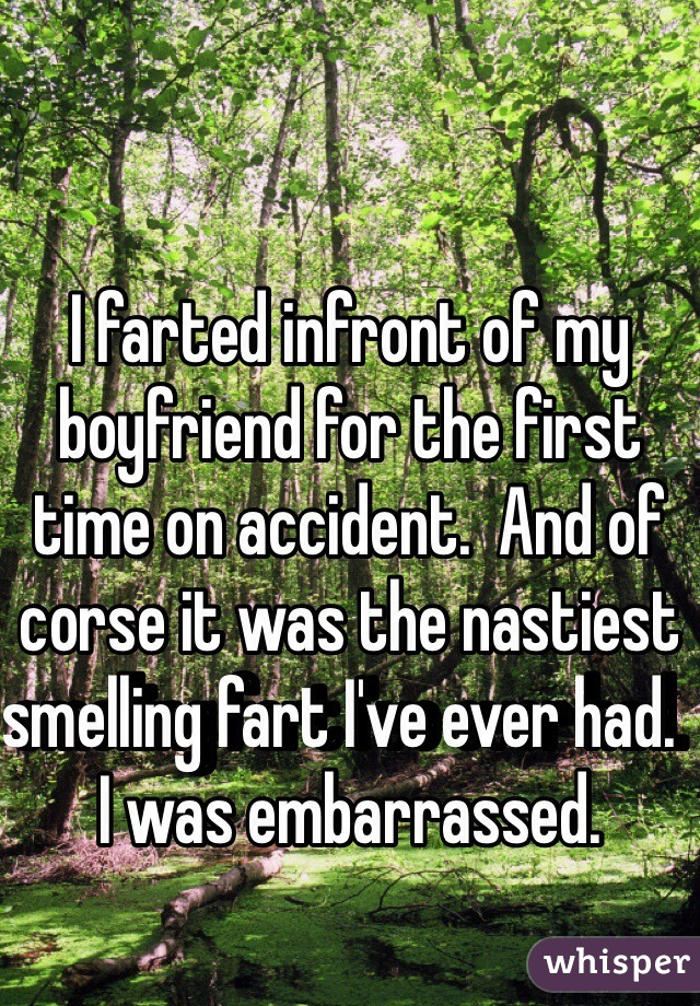 I farted infront of my boyfriend for the first time on accident.  And of corse it was the nastiest smelling fart I've ever had.  I was embarrassed.