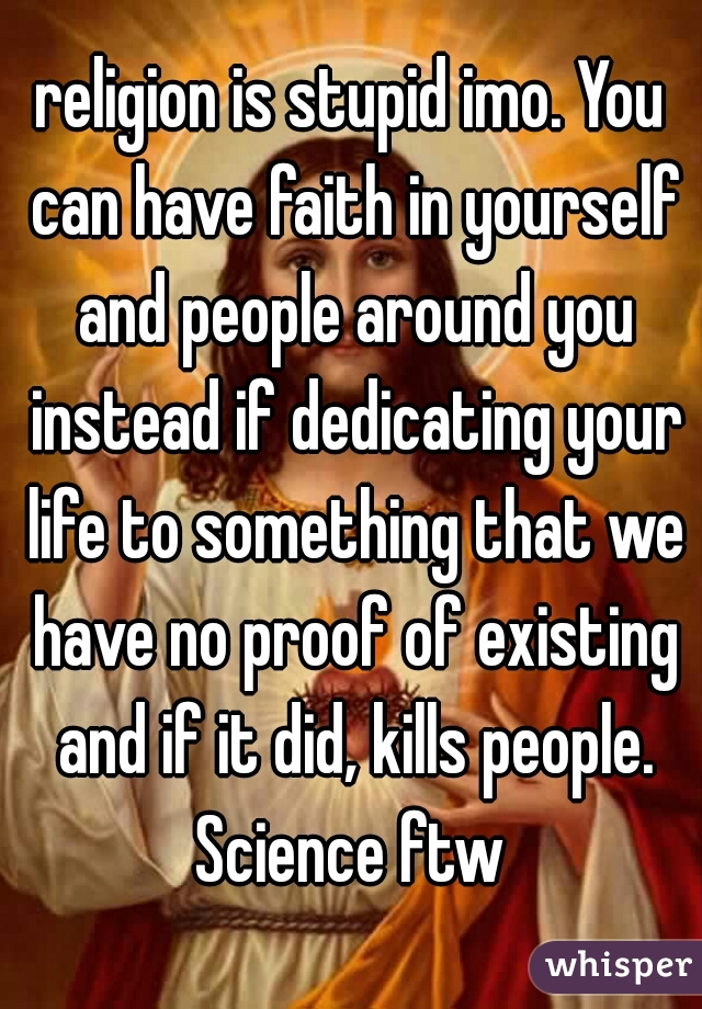 religion is stupid imo. You can have faith in yourself and people around you instead if dedicating your life to something that we have no proof of existing and if it did, kills people. Science ftw