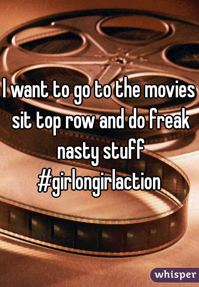 I want to go to the movies sit top row and do freak nasty stuff #girlongirlaction
