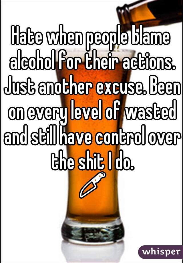 Hate when people blame alcohol for their actions. Just another excuse. Been on every level of wasted and still have control over the shit I do. 🔪😒