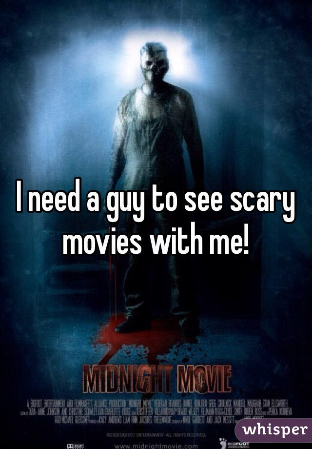 I need a guy to see scary movies with me!