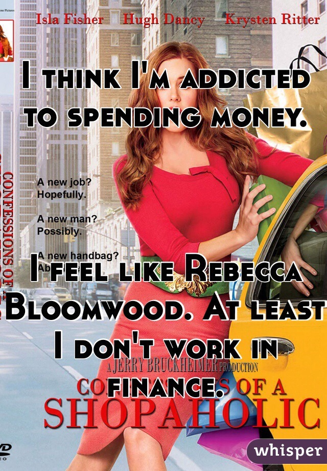 I think I'm addicted to spending money.    I feel like Rebecca Bloomwood. At least I don't work in finance.