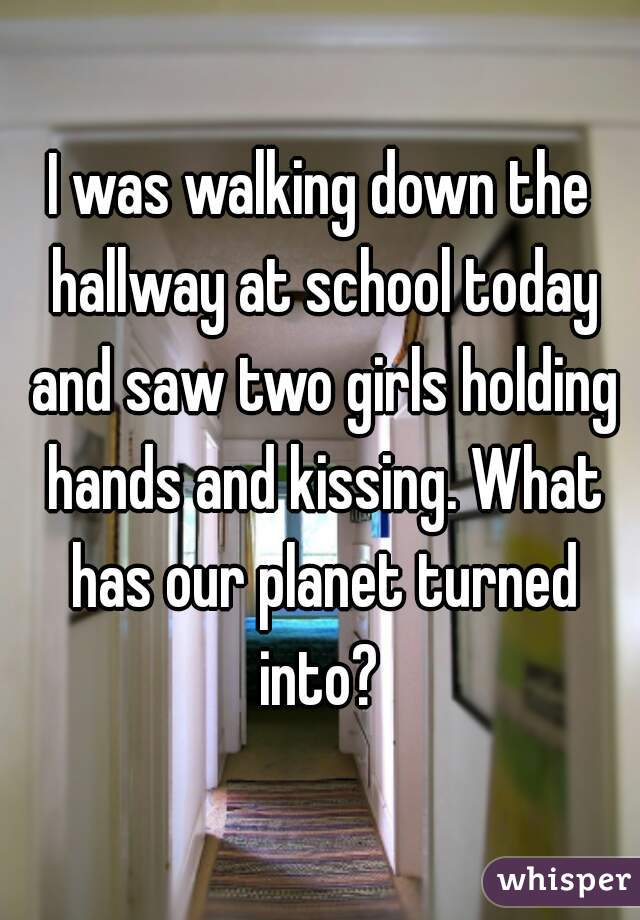 I was walking down the hallway at school today and saw two girls holding hands and kissing. What has our planet turned into?