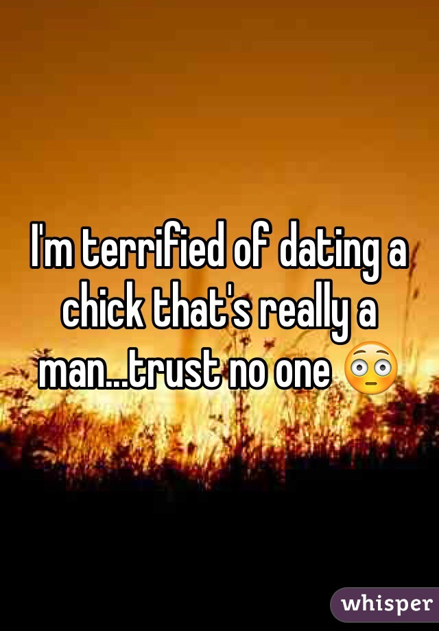 I'm terrified of dating a chick that's really a man...trust no one 😳