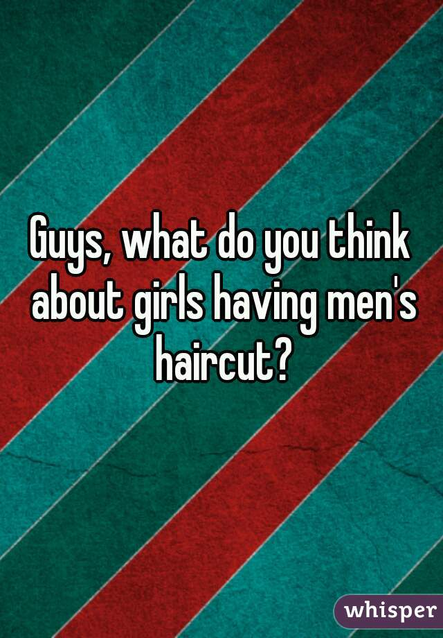 Guys, what do you think about girls having men's haircut?