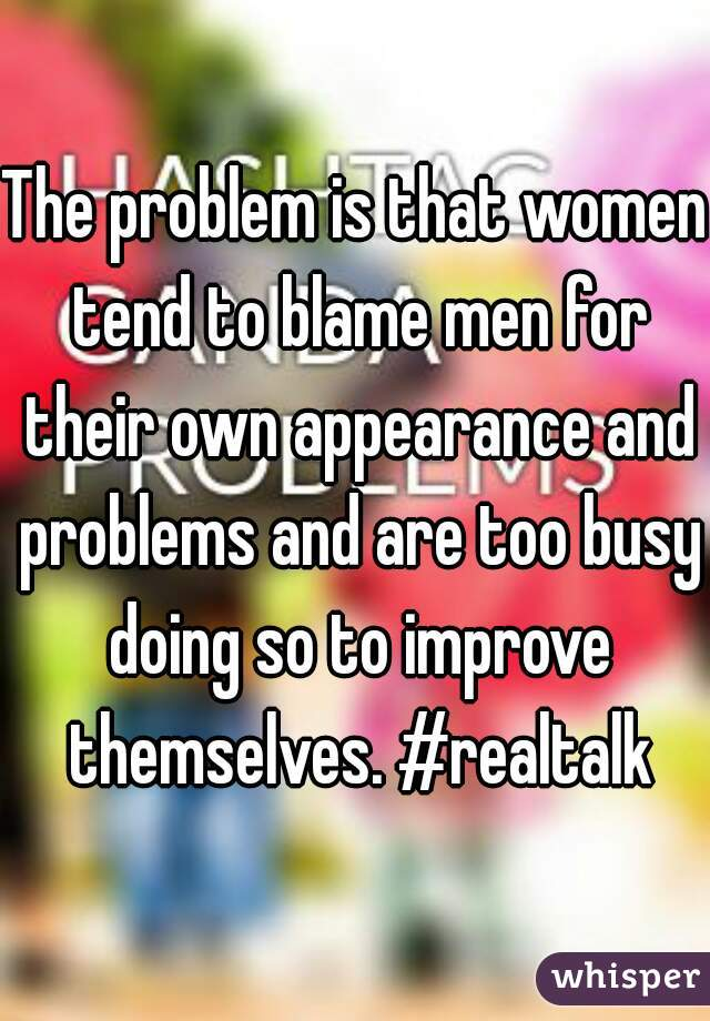 The problem is that women tend to blame men for their own appearance and problems and are too busy doing so to improve themselves. #realtalk