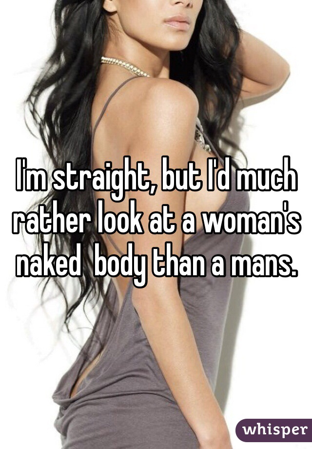 I'm straight, but I'd much rather look at a woman's naked  body than a mans.