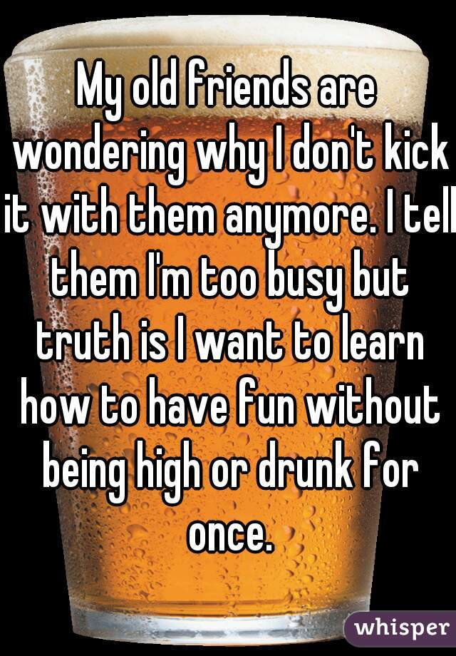 My old friends are wondering why I don't kick it with them anymore. I tell them I'm too busy but truth is I want to learn how to have fun without being high or drunk for once.