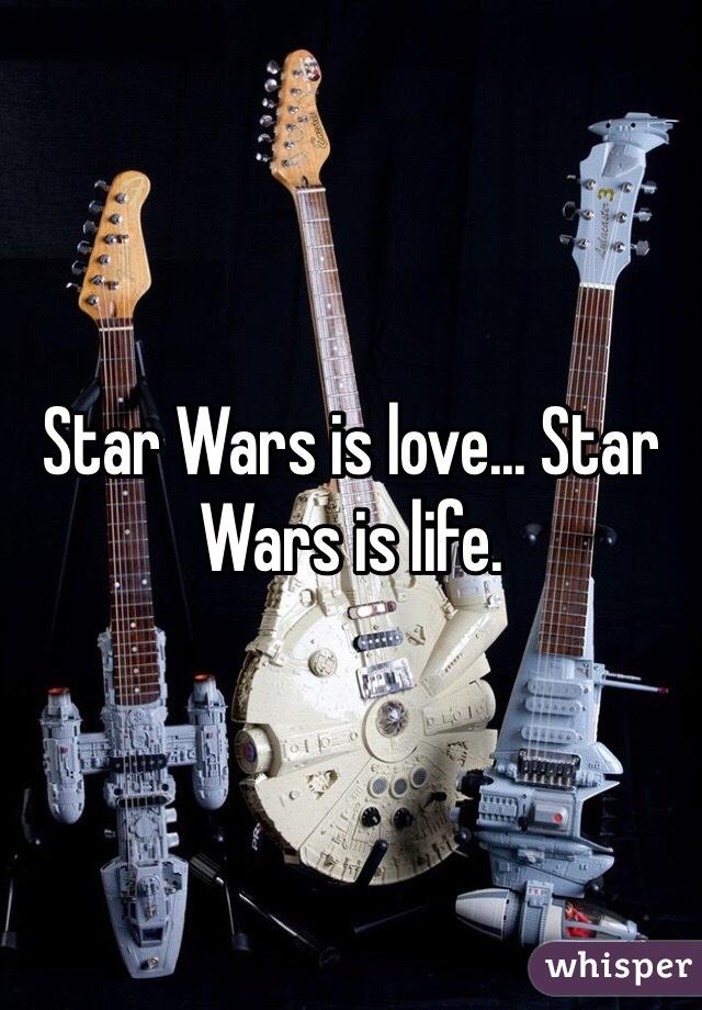 Star Wars is love... Star Wars is life.