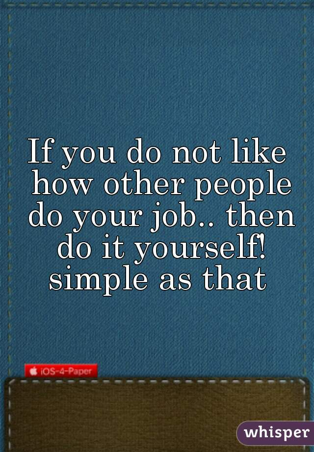 If you do not like how other people do your job.. then do it yourself! simple as that