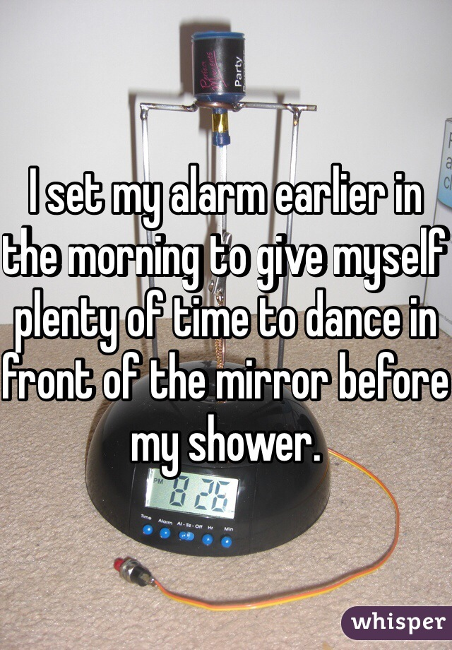 I set my alarm earlier in the morning to give myself plenty of time to dance in front of the mirror before my shower.