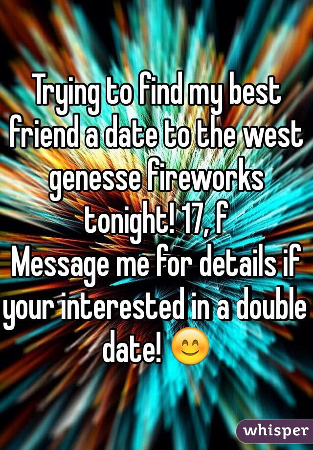 Trying to find my best friend a date to the west genesse fireworks tonight! 17, f Message me for details if your interested in a double date! 😊