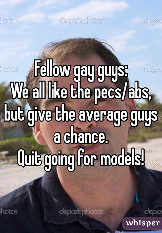Fellow gay guys: We all like the pecs/abs,  but give the average guys a chance.  Quit going for models!