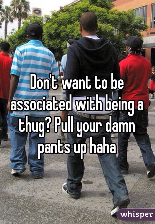 Don't want to be associated with being a thug? Pull your damn pants up haha
