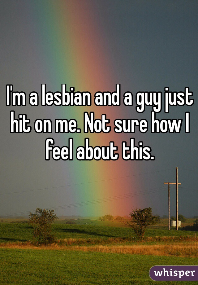 I'm a lesbian and a guy just hit on me. Not sure how I feel about this.