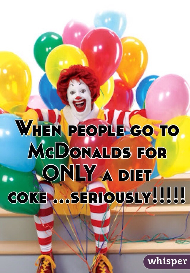 When people go to McDonalds for ONLY a diet coke ...seriously!!!!!