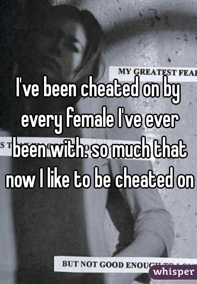 I've been cheated on by every female I've ever been with. so much that now I like to be cheated on