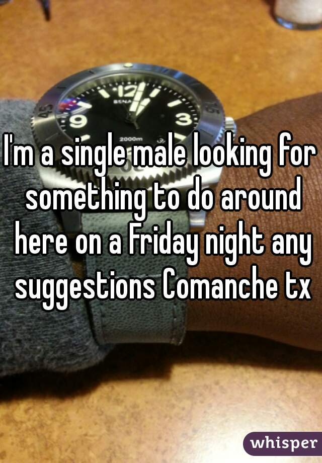 I'm a single male looking for something to do around here on a Friday night any suggestions Comanche tx