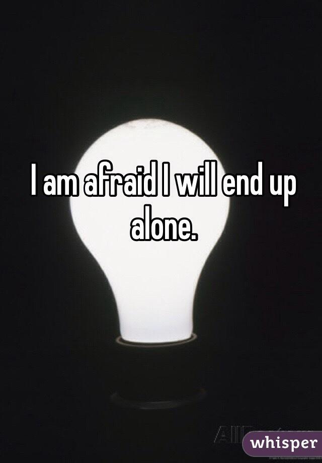 I am afraid I will end up alone.