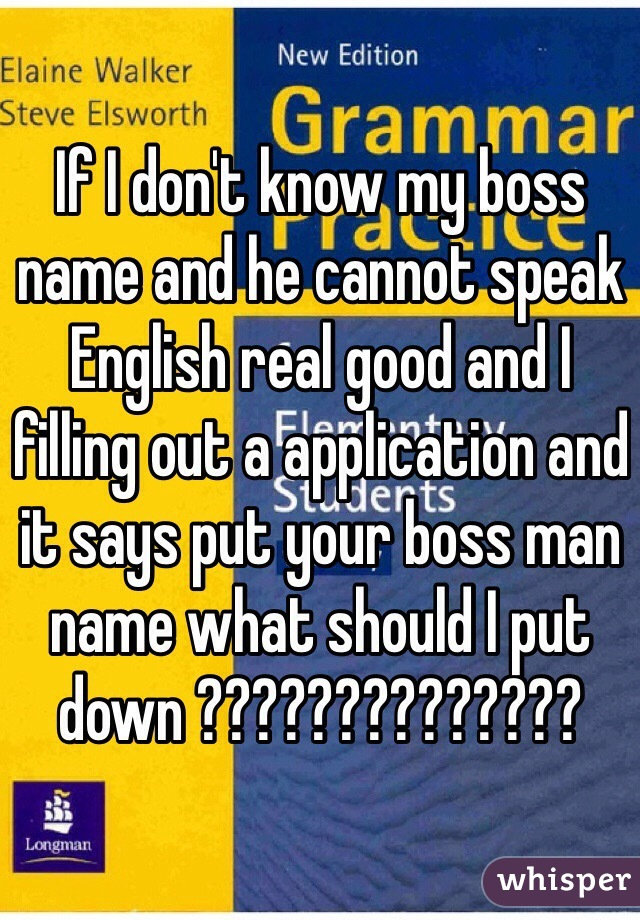 If I don't know my boss name and he cannot speak English real good and I filling out a application and it says put your boss man name what should I put down ??????????????